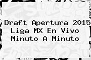 <b>Draft Apertura 2015</b> Liga MX En Vivo Minuto A Minuto