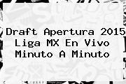 <b>Draft</b> Apertura <b>2015 Liga MX</b> En Vivo Minuto A Minuto