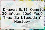 <b>Dragon Ball</b> Cumple 30 Años: ¿Qué Pasó Tras Su Llegada A México?
