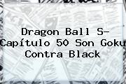 <b>Dragon Ball S</b>- <b>Capítulo 50</b> Son Goku Contra Black