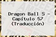 <b>Dragon Ball S</b> - <b>Capítulo 57</b> (Traducción)