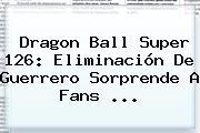 <b>Dragon Ball Super 126</b>: Eliminación De Guerrero Sorprende A Fans ...