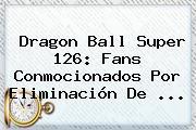 <b>Dragon Ball Super 126</b>: Fans Conmocionados Por Eliminación De ...