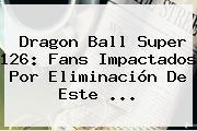 <b>Dragon Ball Super 126</b>: Fans Impactados Por Eliminación De Este ...