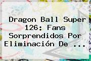 <b>Dragon Ball Super 126</b>: Fans Sorprendidos Por Eliminación De ...