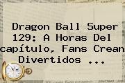 <b>Dragon Ball Super 129</b>: A Horas Del <b>capítulo</b>, Fans Crean Divertidos ...