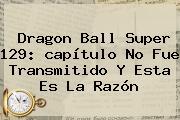 <b>Dragon Ball Super 129</b>: <b>capítulo</b> No Fue Transmitido Y Esta Es La Razón