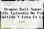 <b>Dragon Ball Super 129</b>: Episodio No Fue Emitido Y Esta Es La ...