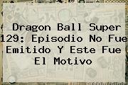 <b>Dragon Ball Super 129</b>: Episodio No Fue Emitido Y Este Fue El Motivo