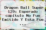 <b>Dragon Ball Super 129</b>: Esperado <b>capítulo</b> No Fue Emitido Y Esta Fue ...