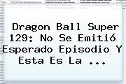 <b>Dragon Ball Super 129</b>: No Se Emitió Esperado Episodio Y Esta Es La ...