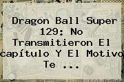 <b>Dragon Ball Super 129</b>: No Transmitieron El <b>capítulo</b> Y El Motivo Te ...