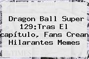 <b>Dragon Ball Super 129</b>:Tras El <b>capítulo</b>, Fans Crean Hilarantes Memes