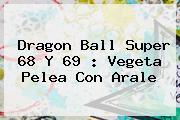 <b>Dragon Ball Super 68</b> Y 69 : Vegeta Pelea Con Arale