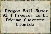 <b>Dragon Ball Super 93</b> | Freezer Es El Décimo Guerrero Elegido