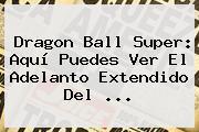 <b>Dragon Ball Super</b>: Aquí Puedes Ver El Adelanto Extendido Del ...