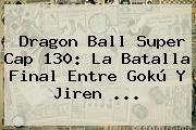 <b>Dragon Ball Super Cap 130</b>: La Batalla Final Entre Gokú Y Jiren ...