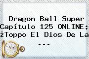 <b>Dragon Ball Super Capítulo 125</b> ONLINE: ¿Toppo El Dios De La ...