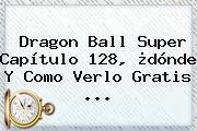 <b>Dragon Ball Super Capítulo 128</b>, ¿dónde Y Como Verlo Gratis ...