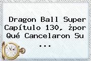 <b>Dragon Ball Super Capítulo 130</b>, ¿por Qué Cancelaron Su ...