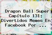 <b>Dragon Ball Super Capítulo 131</b>: Divertidos Memes En Facebook Por ...