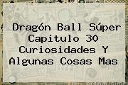 <b>Dragón Ball Súper Capitulo 30</b> Curiosidades Y Algunas Cosas Mas