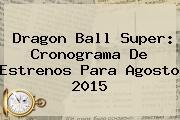 <b>Dragon Ball Super</b>: Cronograma De Estrenos Para Agosto 2015