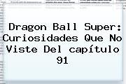 <b>Dragon Ball Super</b>: Curiosidades Que No Viste Del <b>capítulo 91</b>