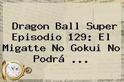 <b>Dragon Ball Super</b> Episodio <b>129</b>: El Migatte No Gokui No Podrá ...