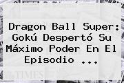 <b>Dragon Ball Super</b>: Gokú Despertó Su Máximo Poder En El Episodio ...