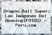 <b>Dragon Ball Super</b>: Las Imágenes Del Opening(FOTOS) - Peru.com