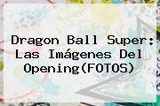 <b>Dragon Ball Super</b>: Las Imágenes Del Opening(FOTOS)