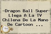 ?Dragon Ball Super? Llega A La TV Chilena De La Mano De <b>Cartoon</b> ...