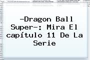 ?<b>Dragon Ball Super</b>?: Mira El <b>capítulo 11</b> De La Serie