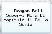 ?<b>Dragon Ball Super</b>?: Mira El <b>capítulo 11</b> De La Serie