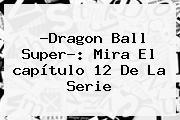 ?<b>Dragon Ball Super</b>?: Mira El <b>capítulo 12</b> De La Serie