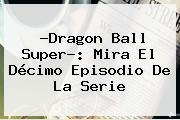 ?<b>Dragon Ball Super</b>?: Mira El Décimo Episodio De La Serie