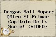 <b>Dragon Ball Super</b>: ¡Mira El Primer Capítulo De La Serie! (VIDEO)