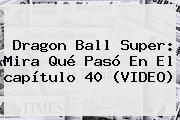 <b>Dragon Ball Super</b>: Mira Qué Pasó En El <b>capítulo 40</b> (VIDEO)