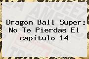 <b>Dragon Ball Super</b>: No Te Pierdas El <b>capítulo 14</b>