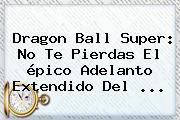<b>Dragon Ball Super</b>: No Te Pierdas El épico Adelanto Extendido Del ...