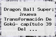 <b>Dragon Ball Super</b>: ¿nueva Transformación De <b>Gokú</b>? <b>capítulo 39</b> Del <b>...</b>