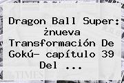 <b>Dragon Ball Super</b>: ¿nueva Transformación De <b>Gokú</b>? <b>capítulo 39</b> Del <b>...</b>
