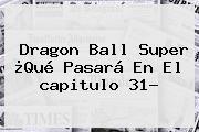 <b>Dragon Ball Super</b> ¿Qué Pasará En El <b>capitulo 31</b>?