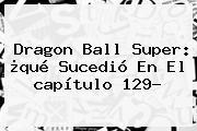 <b>Dragon Ball Super</b>: ¿qué Sucedió En El <b>capítulo 129</b>?