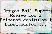 <b>Dragon Ball Super</b>: Revive Los 3 Primeros <b>capítulos</b>   Espectáculos <b>...</b>