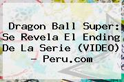 <b>Dragon Ball Super</b>: Se Revela El Ending De La Serie (VIDEO) - Peru.com