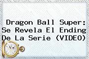 <b>Dragon Ball Super</b>: Se Revela El Ending De La Serie (VIDEO)
