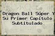 <b>Dragon Ball Súper</b> Y Su Primer Capítulo Subtitulado