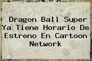 Dragon Ball Super Ya Tiene Horario De Estreno En <b>Cartoon Network</b>